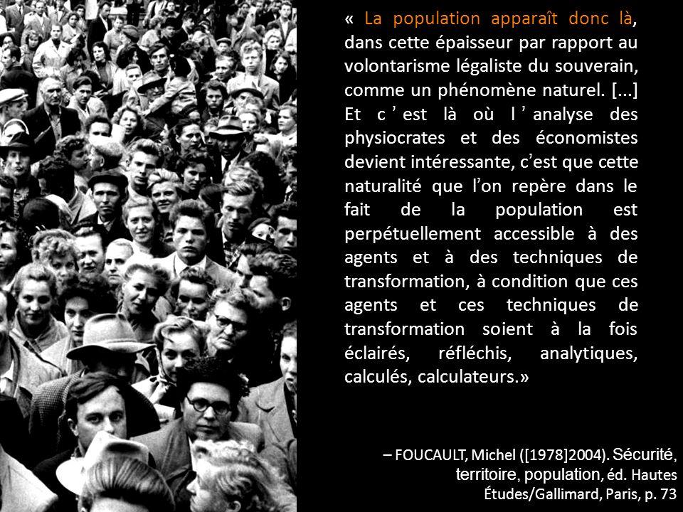 « La population apparaît donc là, dans cette épaisseur par rapport au volontarisme légaliste du souverain, comme un phénomène naturel. [...] Et c'est là où l'analyse des physiocrates et des économistes devient intéressante, c'est que cette naturalité que l'on repère dans le fait de la population est perpétuellement accessible à des agents et à des techniques de transformation, à condition que ces agents et ces techniques de transformation soient à la fois éclairés, réfléchis, analytiques, calculés, calculateurs.»